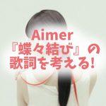 Aimer『蝶々結び』歌詞の意味を解釈! 堪忍袋の緒だけは固く・・