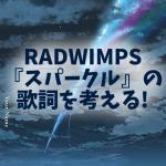 RADWIMPS『スパークル』歌詞の意味と解釈! タイム・リープ